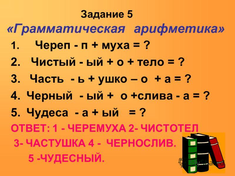 Задание 5 «Грамматическая арифметика» 1. Череп - п + муха = ? 2. Чистый - ый + о + тело = ? 3. Часть - ь + ушко – о + а = ? 4.Черный - ый + о +слива - а = ? 5.Чудеса - а + ый = ? ОТВЕТ: 1 - ЧЕРЕМУХА 2- ЧИСТОТЕЛ 3- ЧАСТУШКА 4 - ЧЕРНОСЛИВ. 5 -ЧУДЕСНЫЙ.