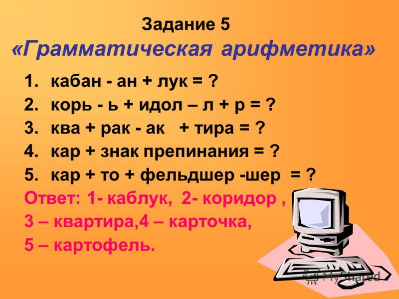 Задание 5 «Грамматическая арифметика» 1.кабан - ан + лук = ? 2.корь - ь + идол – л + р = ? 3.ква + рак - ак + тира = ? 4.кар + знак препинания = ? 5.кар + то + фельдшер -шер = ? Ответ: 1- каблук, 2- коридор, 3 – квартира,4 – карточка, 5 – картофель.