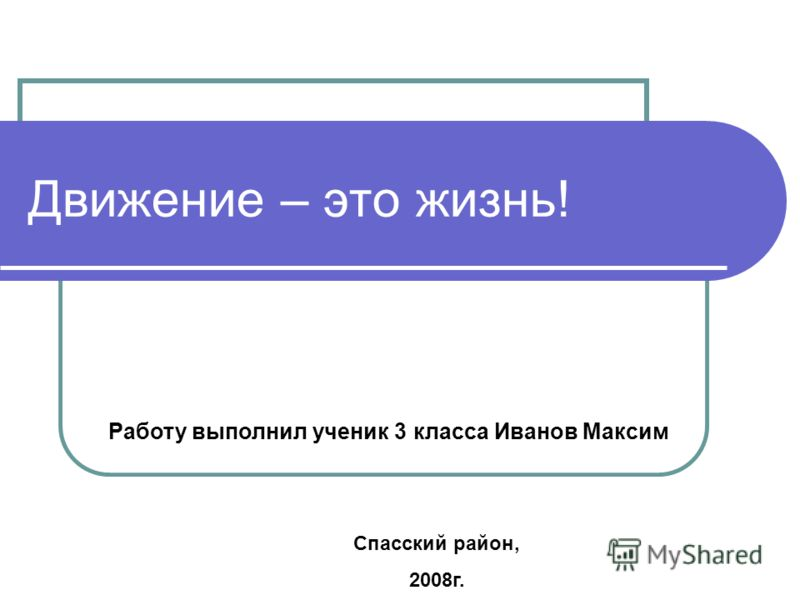 Движение – это жизнь! Работу выполнил ученик 3 класса Иванов Максим Спасский район, 2008г.