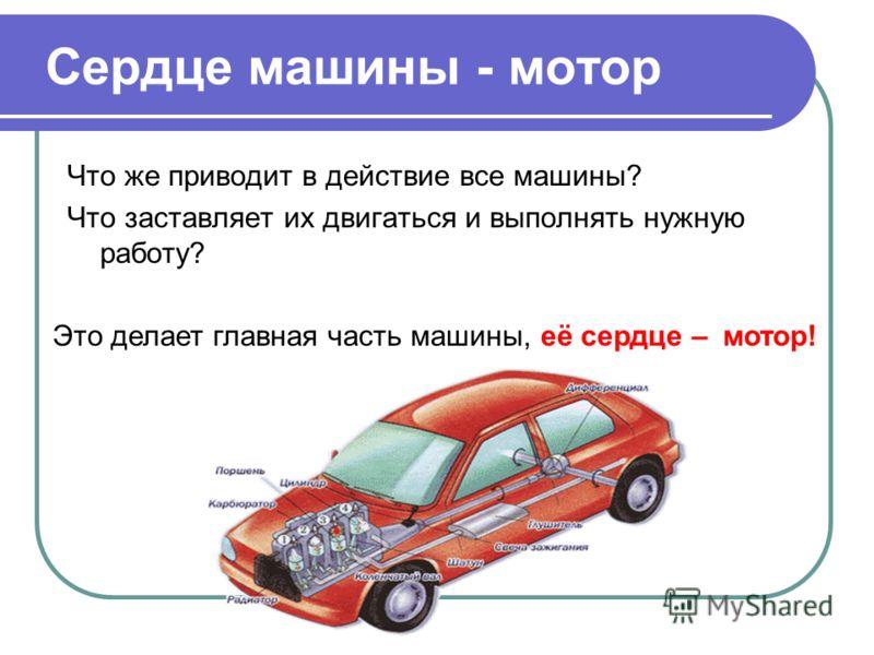 Сердце машины - мотор Что же приводит в действие все машины? Что заставляет их двигаться и выполнять нужную работу? Это делает главная часть машины,её сердце –мотор!