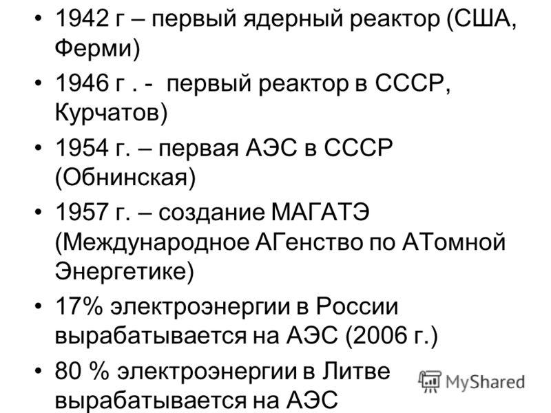 1942 г – первый ядерный реактор (США, Ферми) 1946 г. - первый реактор в СССР, Курчатов) 1954 г. – первая АЭС в СССР (Обнинская) 1957 г. – создание МАГАТЭ (Международное АГенство по АТомной Энергетике) 17% электроэнергии в России вырабатывается на АЭС