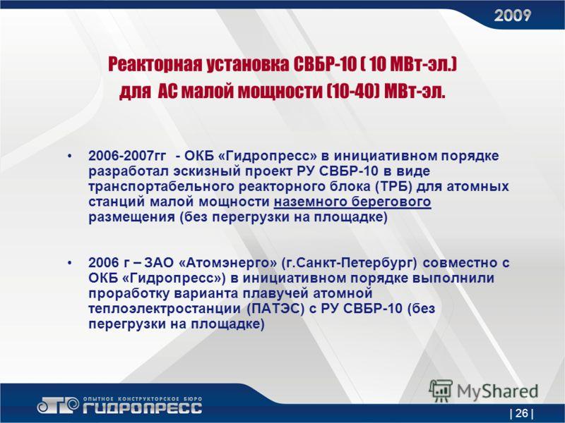 | 26 | Реакторная установка СВБР-10 ( 10 МВт-эл.) для АС малой мощности (10-40) МВт-эл. 2006-2007гг - ОКБ «Гидропресс» в инициативном порядке разработал эскизный проект РУ СВБР-10 в виде транспортабельного реакторного блока (ТРБ) для атомных станций