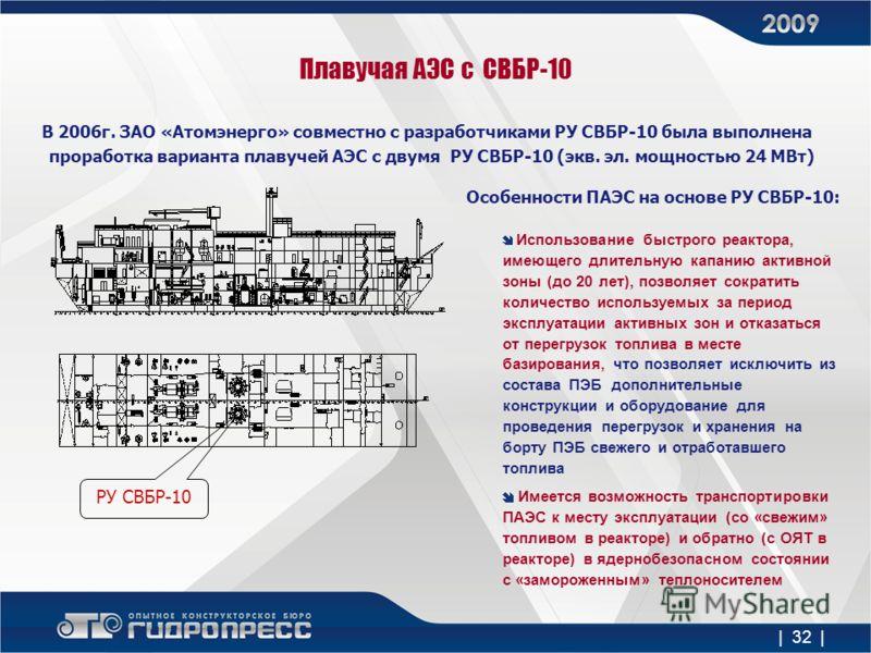 Плавучая АЭС с СВБР-10 В 2006г. ЗАО «Атомэнерго» совместно с разработчиками РУ СВБР-10 была выполнена проработка варианта плавучей АЭС с двумя РУ СВБР-10 (экв. эл. мощностью 24 МВт) РУ СВБР-10 | 32 | Особенности ПАЭС на основе РУ СВБР-10: Использован