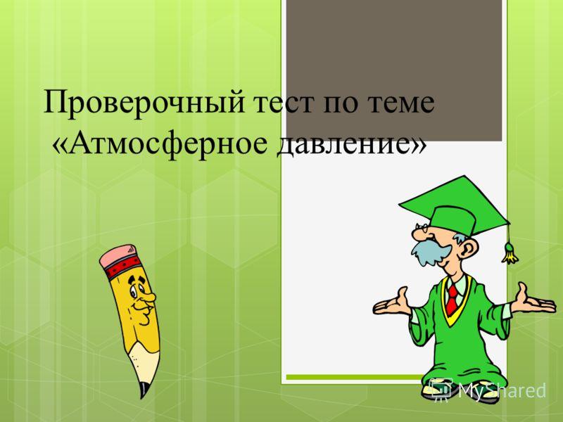 Проверочный тест по теме «Атмосферное давление»