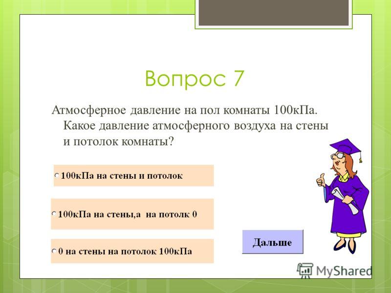 Вопрос 7 Атмосферное давление на пол комнаты 100кПа. Какое давление атмосферного воздуха на стены и потолок комнаты?