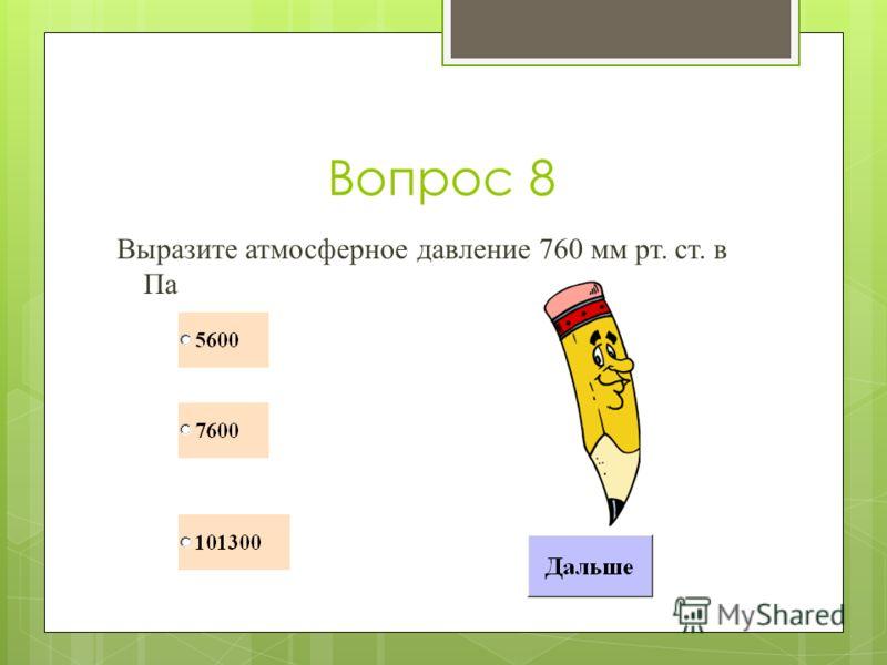 Вопрос 8 Выразите атмосферное давление 760 мм рт. ст. в Па