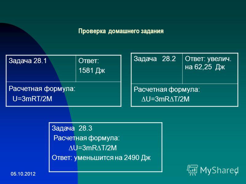 10.08.20127 Проверка домашнего задания Задача 28.1Ответ: 1581 Дж Расчетная формула: U=3mRT/2M Задача 28.2 Ответ: увелич. на 62,25 Дж Расчетная формула: U=3mRT/2M Задача 28.3 Расчетная формула: U=3mRT/2M Ответ: уменьшится на 2490 Дж