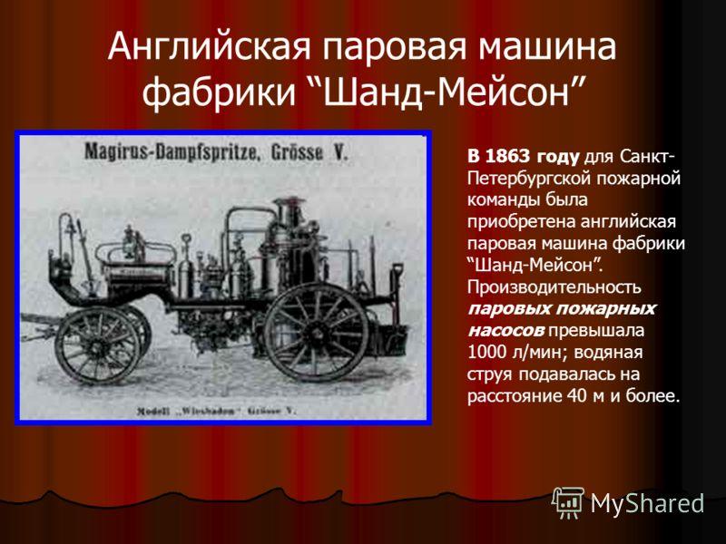 Английская паровая машина фабрики Шанд-Мейсон В 1863 году для Санкт- Петербургской пожарной команды была приобретена английская паровая машина фабрики Шанд-Мейсон. Производительность паровых пожарных насосов превышала 1000 л/мин; водяная струя подава