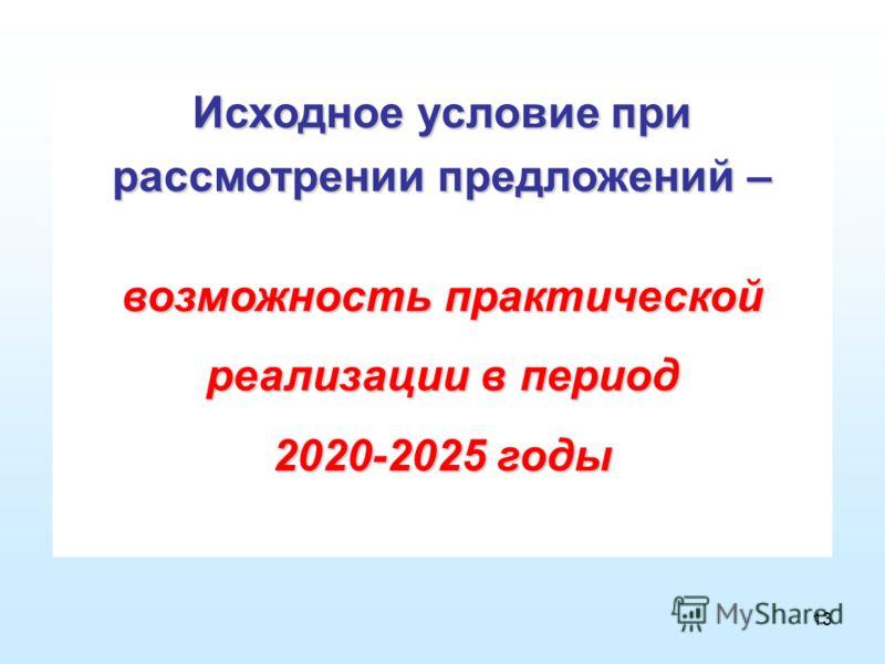 13 Исходное условие при рассмотрении предложений – возможность практической реализации в период 2020-2025 годы