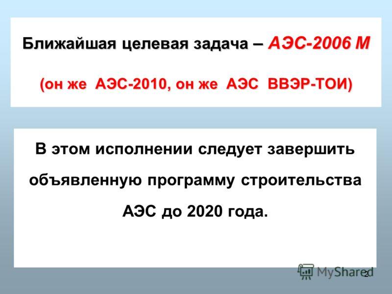2 Ближайшая целевая задача – АЭС-2006 М (он же АЭС-2010, он же АЭС ВВЭР-ТОИ) В этом исполнении следует завершить объявленную программу строительства АЭС до 2020 года.