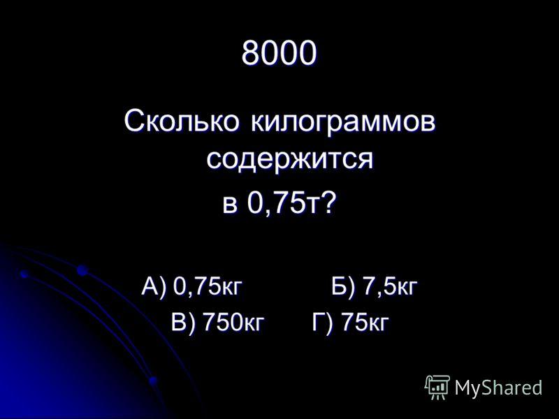 8000 Сколько килограммов содержится в 0,75т? А) 0,75кг Б) 7,5кг В) 750кг Г) 75кг