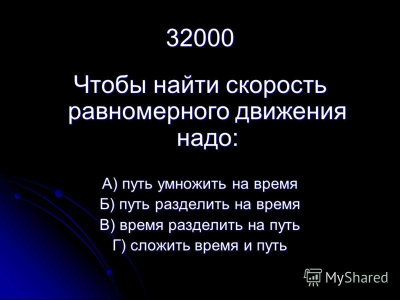 32000 Чтобы найти скорость равномерного движения надо: А) путь умножить на время Б) путь разделить на время В) время разделить на путь Г) сложить время и путь