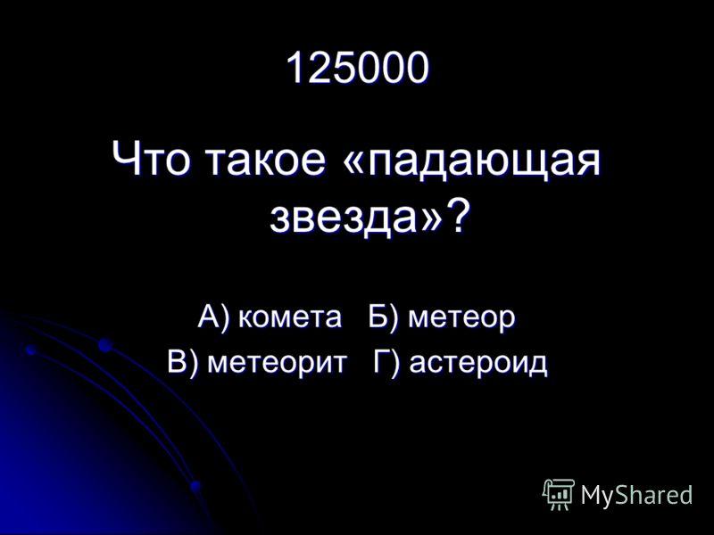 125000 Что такое «падающая звезда»? А) комета Б) метеор В) метеорит Г) астероид