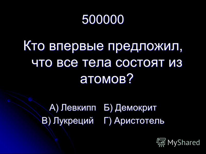 500000 Кто впервые предложил, что все тела состоят из атомов? А) Левкипп Б) Демокрит В) Лукреций Г) Аристотель