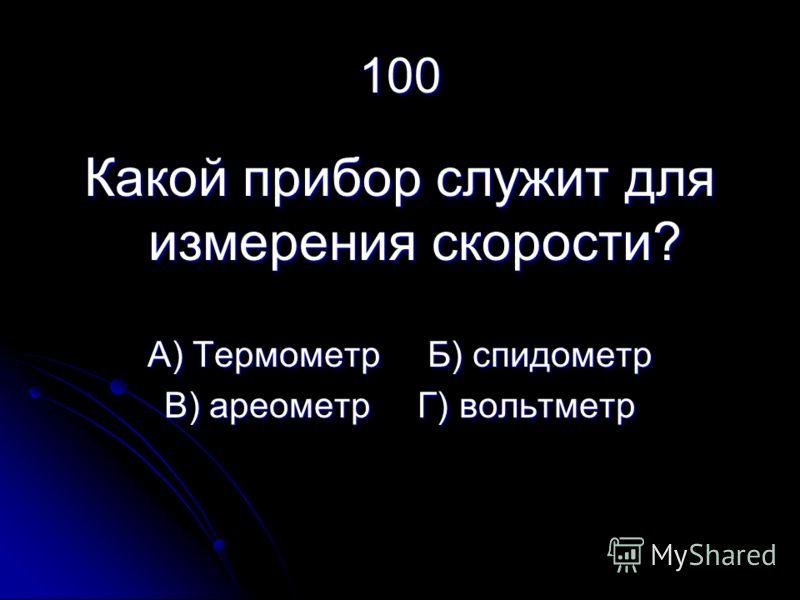 100 Какой прибор служит для измерения скорости? А) Термометр Б) спидометр В) ареометр Г) вольтметр