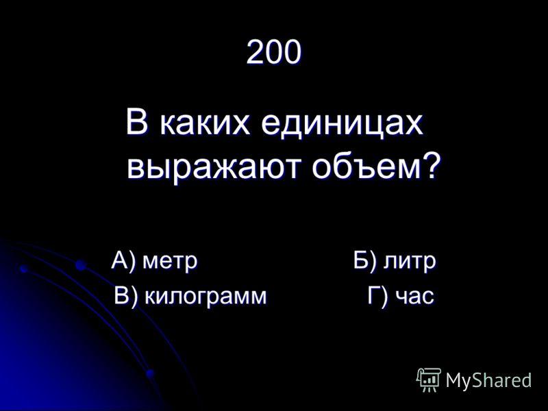 200 В каких единицах выражают объем? А) метр Б) литр В) килограмм Г) час