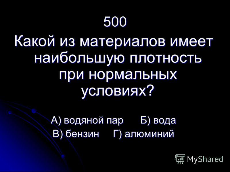 500 Какой из материалов имеет наибольшую плотность при нормальных условиях? А) водяной пар Б) вода В) бензин Г) алюминий