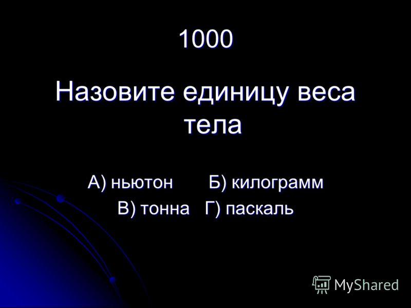 1000 Назовите единицу веса тела А) ньютон Б) килограмм В) тонна Г) паскаль