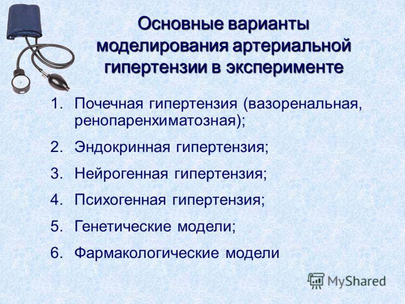 Основные варианты моделирования артериальной гипертензии в эксперименте 1.Почечная гипертензия (вазоренальная, ренопаренхиматозная); 2.Эндокринная гипертензия; 3.Нейрогенная гипертензия; 4.Психогенная гипертензия; 5.Генетические модели; 6.Фармакологи
