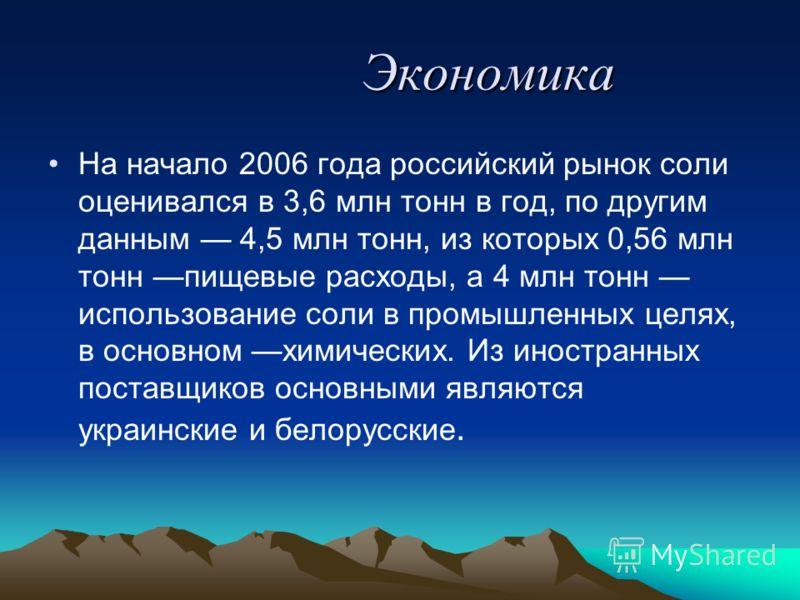 Экономика Экономика На начало 2006 года российский рынок соли оценивался в 3,6 млн тонн в год, по другим данным 4,5 млн тонн, из которых 0,56 млн тонн пищевые расходы, а 4 млн тонн использование соли в промышленных целях, в основном химических. Из ин