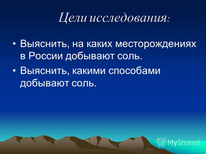 Выяснить, на каких месторождениях в России добывают соль. Выяснить, какими способами добывают соль. Цели исследования Цели исследования :