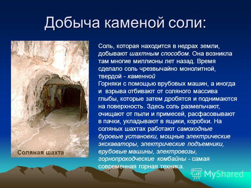 Добыча каменой соли: Соляная шахта Соль, которая находится в недрах земли, добывают шахтным способом. Она возникла там многие миллионы лет назад. Время сделало соль чрезвычайно монолитной, твердой - каменной Горняки с помощью врубовых машин, а иногда