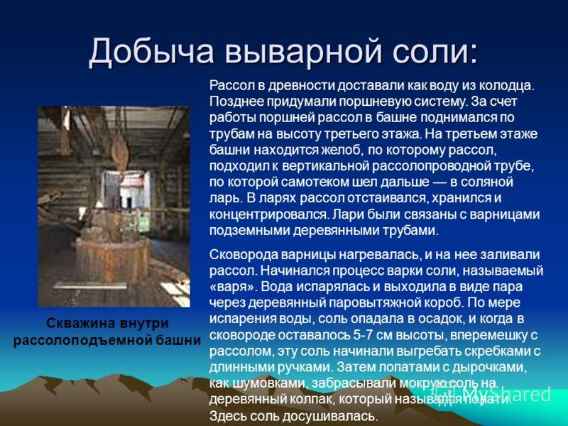 Добыча выварной соли: Скважина внутри рассолоподъемной башни Рассол в древности доставали как воду из колодца. Позднее придумали поршневую систему. За счет работы поршней рассол в башне поднимался по трубам на высоту третьего этажа. На третьем этаже