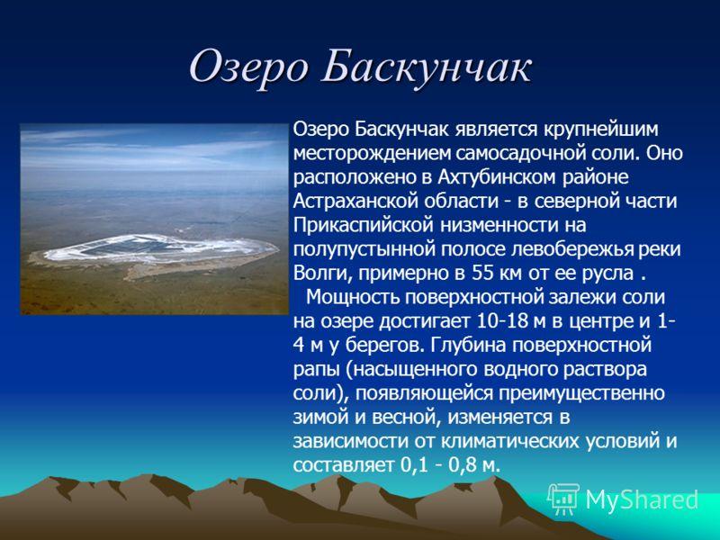 Озеро Баскунчак Озеро Баскунчак является крупнейшим месторождением самосадочной соли. Оно расположено в Ахтубинском районе Астраханской области - в северной части Прикаспийской низменности на полупустынной полосе левобережья реки Волги, примерно в 55