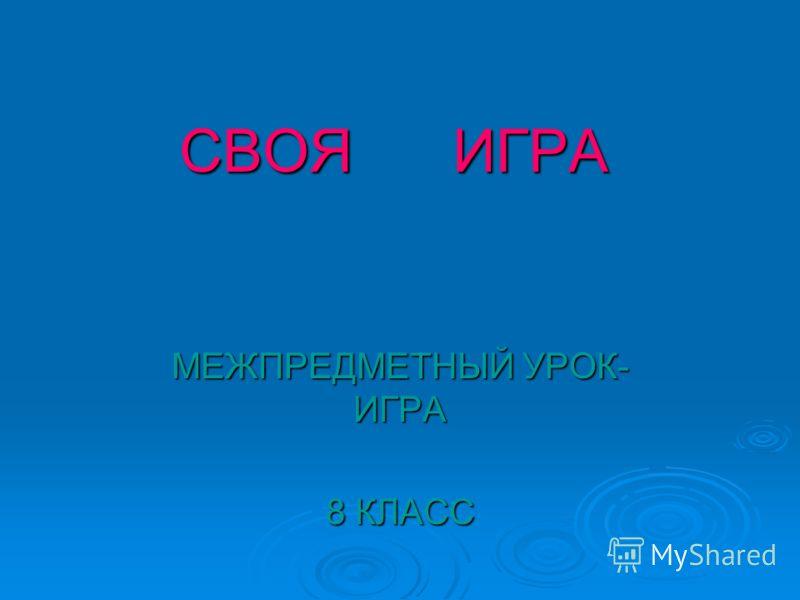 СВОЯ ИГРА МЕЖПРЕДМЕТНЫЙ УРОК- ИГРА 8 КЛАСС