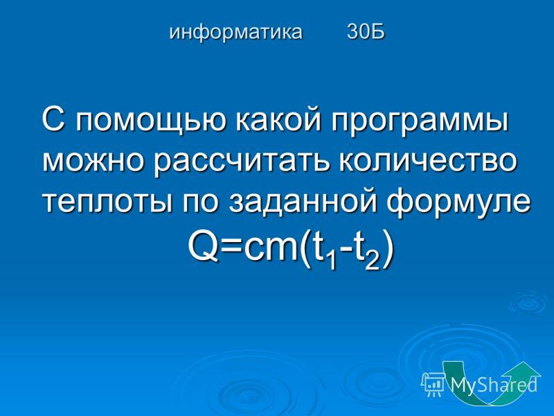 информатика 30Б С помощью какой программы можно рассчитать количество теплоты по заданной формуле Q=cm(t 1 -t 2 ) С помощью какой программы можно рассчитать количество теплоты по заданной формуле Q=cm(t 1 -t 2 )