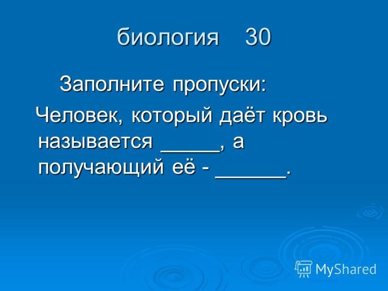 биология 30 Заполните пропуски: Заполните пропуски: Человек, который даёт кровь называется _____, а получающий её - ______. Человек, который даёт кровь называется _____, а получающий её - ______.