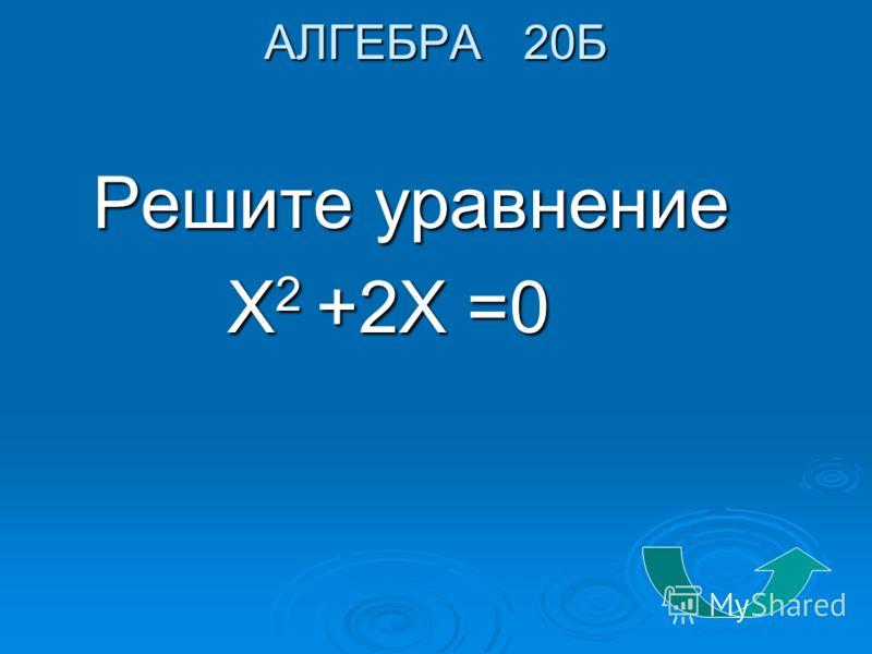 АЛГЕБРА 20Б Решите уравнение Решите уравнение Х 2 +2Х =0