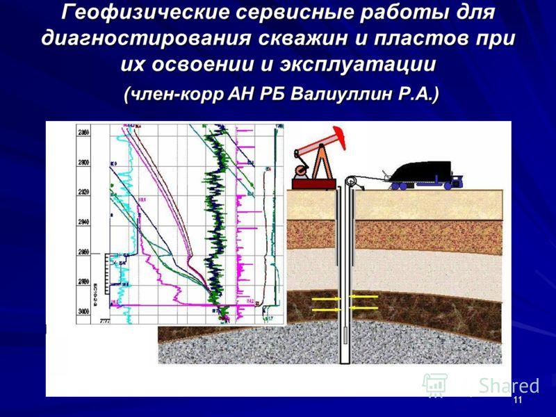11 Геофизические сервисные работы для диагностирования скважин и пластов при их освоении и эксплуатации (член-корр АН РБ Валиуллин Р.А.)