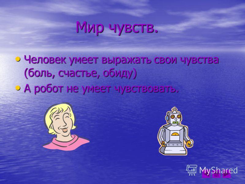 Мир чувств. Мир чувств. Человек умеет выражать свои чувства (боль, счастье, обиду) Человек умеет выражать свои чувства (боль, счастье, обиду) А робот не умеет чувствовать. А робот не умеет чувствовать.