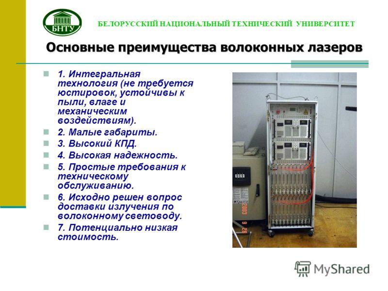 Основные преимущества волоконных лазеров 1. Интегральная технология (не требуется юстировок, устойчивы к пыли, влаге и механическим воздействиям). 2. Малые габариты. 3. Высокий КПД. 4. Высокая надежность. 5. Простые требования к техническому обслужив