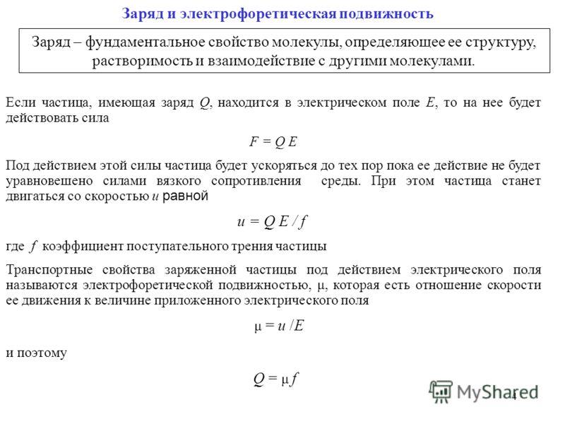 4 Заряд и электрофоретическая подвижность Заряд – фундаментальное свойство молекулы, определяющее ее структуру, растворимость и взаимодействие с другими молекулами. Если частица, имеющая заряд Q, находится в электрическом поле E, то на нее будет дейс