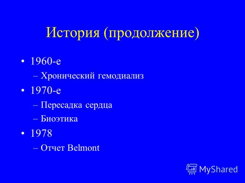 История (продолжение) 1960-е –Хронический гемодиализ 1970-е –Пересадка сердца –Биоэтика 1978 –Отчет Belmont