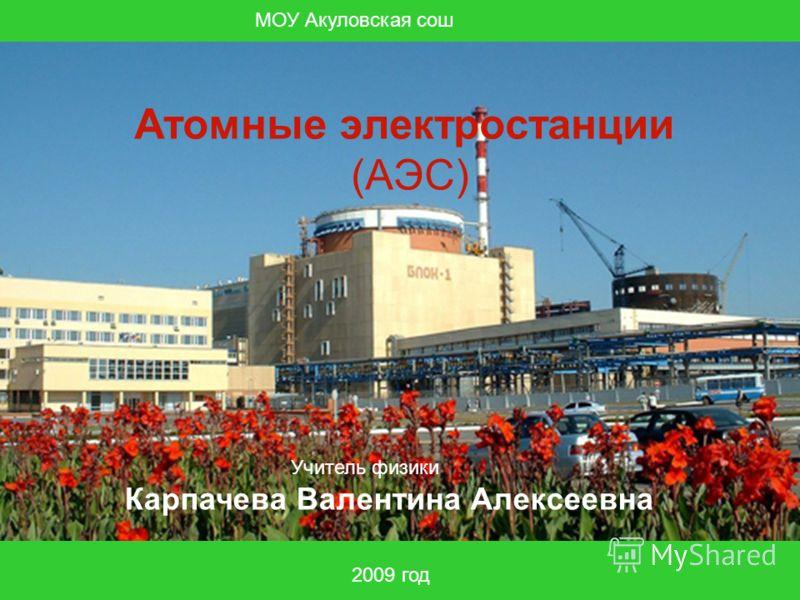 МОУ Акуловская сош 2009 год Атомные электростанции (АЭС) Учитель физики Карпачева Валентина Алексеевна