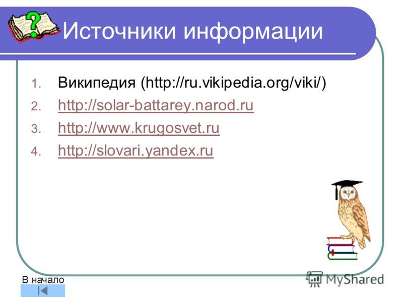 Источники информации 1. Википедия (http://ru.vikipedia.org/viki/) 2. http://solar-battarey.narod.ru http://solar-battarey.narod.ru 3. http://www.krugosvet.ru http://www.krugosvet.ru 4. http://slovari.yandex.ru http://slovari.yandex.ru В начало