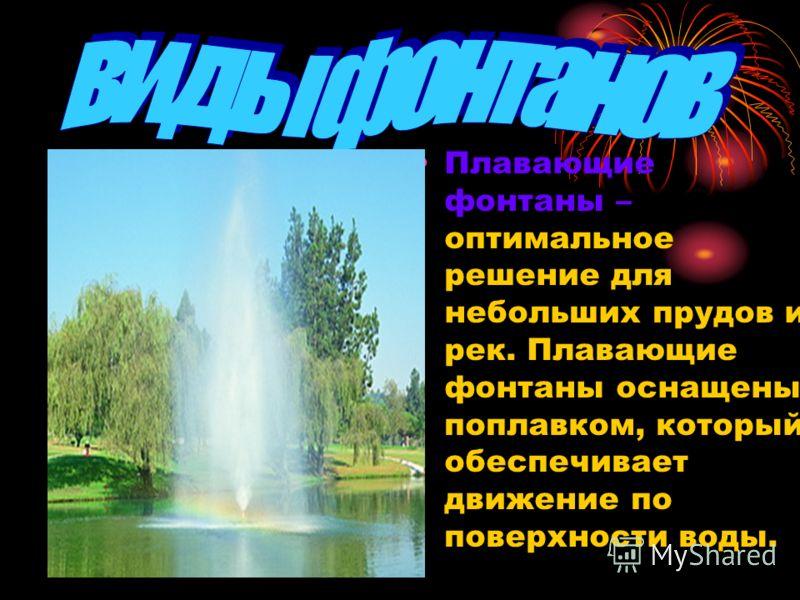 Плавающие фонтаны – оптимальное решение для небольших прудов и рек. Плавающие фонтаны оснащены поплавком, который обеспечивает движение по поверхности воды.