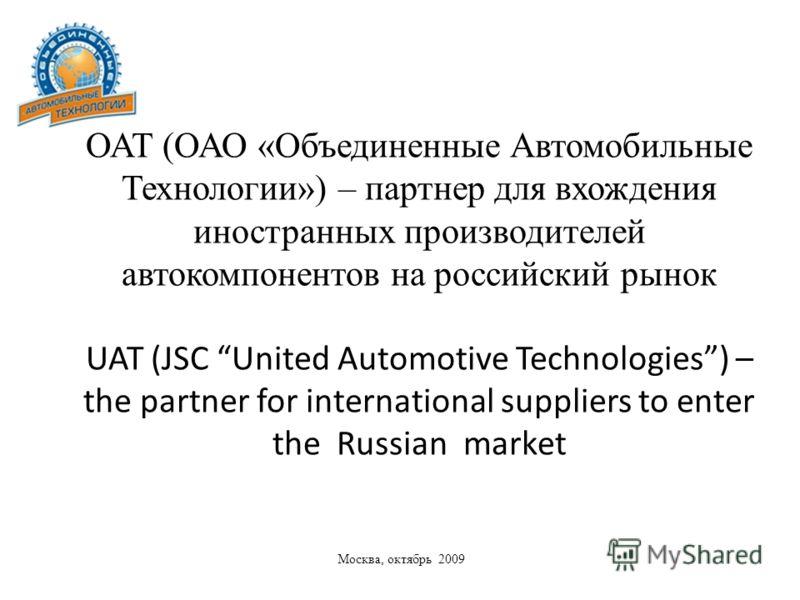 Москва, октябрь 2009 ОАТ (ОАО «Объединенные Автомобильные Технологии») – партнер для вхождения иностранных производителей автокомпонентов на российский рынок UAT (JSC United Automotive Technologies) – the partner for international suppliers to enter