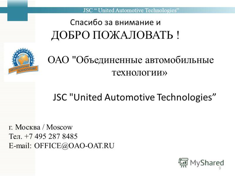 JSC United Automotive Technologies Спасибо за внимание и ДОБРО ПОЖАЛОВАТЬ ! 9 ОАО Объединенные автомобильные технологии» JSC United Automotive Technologies г. Москва / Moscow Тел. +7 495 287 8485 E-mail: OFFICE@OAO-OAT.RU
