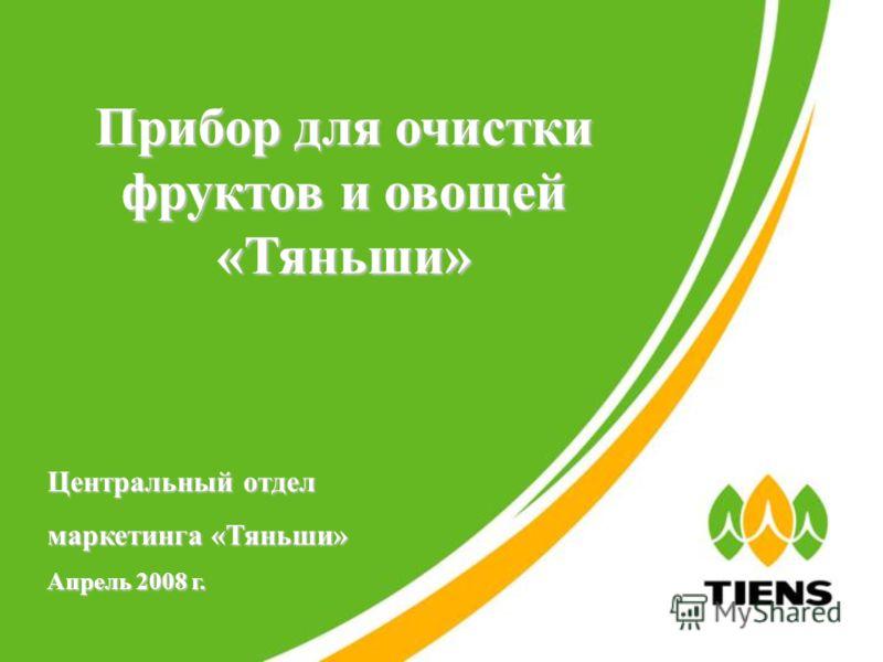 Прибор для очистки фруктов и овощей «Тяньши» Центральный отдел маркетинга «Тяньши» Апрель 2008 г.