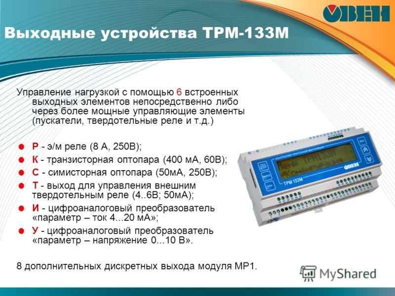 Выходные устройства ТРМ-133М Управление нагрузкой с помощью 6 встроенных выходных элементов непосредственно либо через более мощные управляющие элементы (пускатели, твердотельные реле и т.д.) Р - э/м реле (8 А, 250В); К - транзисторная оптопара (400