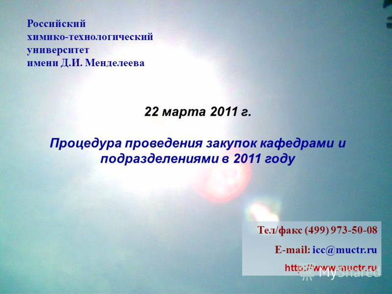 22 марта 2011 г. Процедура проведения закупок кафедрами и подразделениями в 2011 году Российский химико-технологический университет имени Д.И. Менделеева Тел/факс (499) 973-50-08 E-mail: icc@muctr.ru http://www.muctr.ru