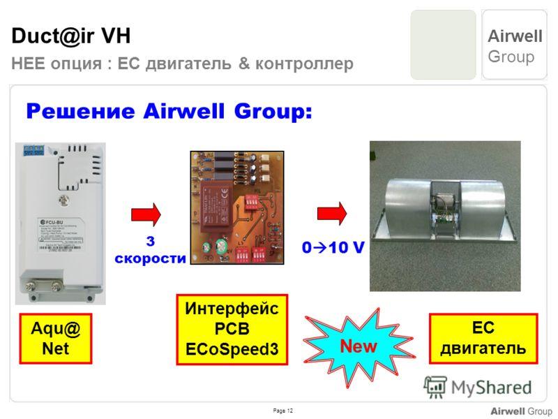 Page 12 Airwell Group Duct@ir VH HEE опция : EC двигатель & контроллер Решение Airwell Group: 3 скорости 0 10 V Aqu@ Net EC двигатель Интерфейс PCB ECoSpeed3 New