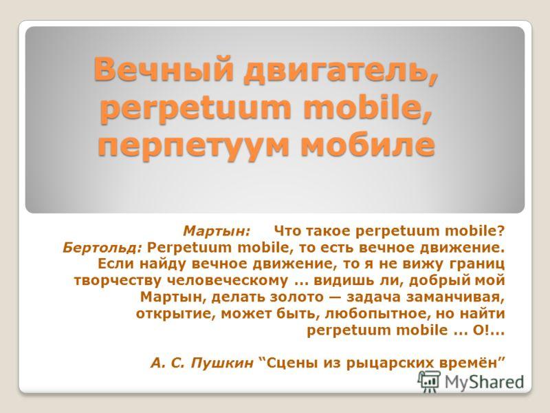 Вечный двигатель, perpetuum mobile, перпетуум мобиле Мартын: Что такое perpetuum mobile? Бертольд: Perpetuum mobile, то есть вечное движение. Если найду вечное движение, то я не вижу границ творчеству человеческому... видишь ли, добрый мой Мартын, де