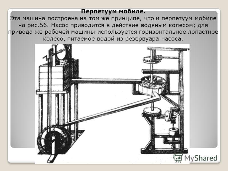 Перпетуум мобиле. Эта машина построена на том же принципе, что и перпетуум мобиле на рис.56. Насос приводится в действие водяным колесом; для привода же рабочей машины используется горизонтальное лопастное колесо, питаемое водой из резервуара насоса.