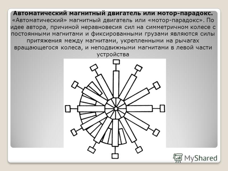 Автоматический магнитный двигатель или мотор-парадокс. «Автоматический» магнитный двигатель или «мотор-парадокс». По идее автора, причиной неравновесия сил на симметричном колесе с постоянными магнитами и фиксированными грузами являются силы притяжен