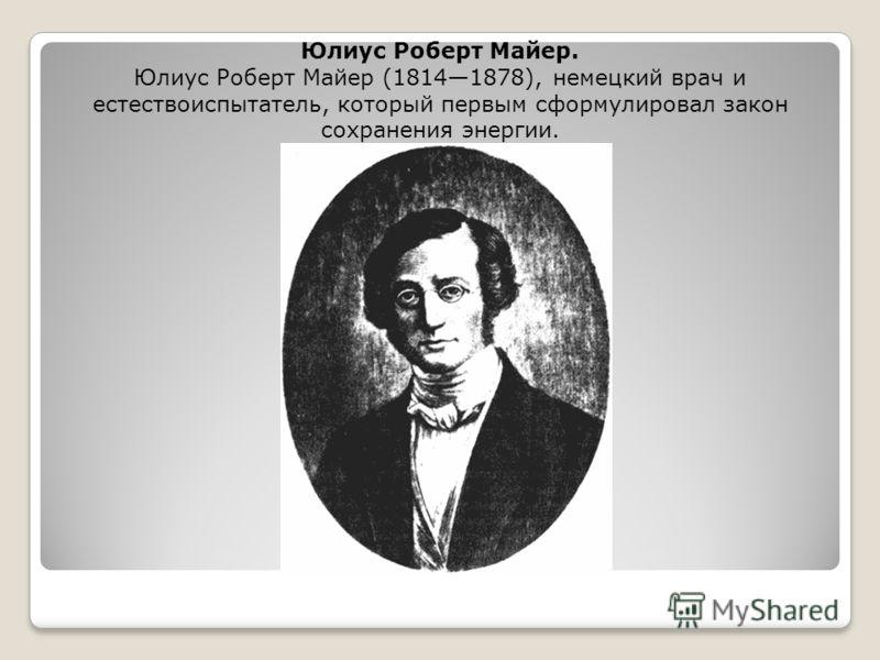 Юлиус Роберт Майер. Юлиус Роберт Майер (18141878), немецкий врач и естествоиспытатель, который первым сформулировал закон сохранения энергии.